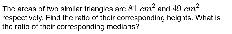The areas   of two similar triangles are `81\ c m^2` and `49\ c m^2` respectively.   Find the ratio of their corresponding heights. What is the ratio of their   corresponding medians?