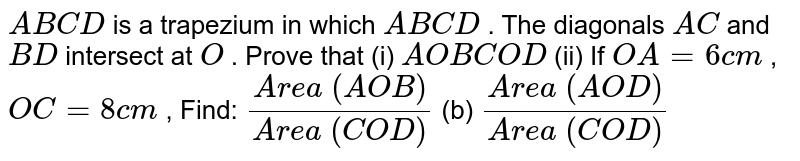 `A B C D` is a   trapezium in which `A B  C D` . The   diagonals `A C` and `B D` intersect   at `O` . Prove   that (i) ` A O B   C O D` (ii) If `O A=6c m` , `O C=8c m` , Find: `(A r e a\ ( A O B))/(A r e a\ ( C O D))` (b) `(A r e a\ ( A O D))/(A r e a\ ( C O D))`