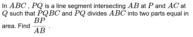 In ` A B C` , `P Q` is a line   segment intersecting `A B` at `P` and `A C` at `Q` such that `P Q  B C` and `P Q` divides ` A B C` into two   parts equal in area. Find `(B P)/(A B)` .