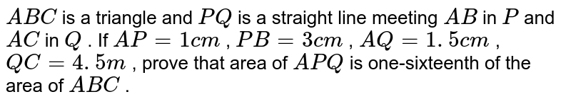 `A B C` is a   triangle and `P Q` is a   straight line meeting `A B` in `P` and `A C` in `Q` . If `A P=1c m` , `P B=3c m` , `A Q=1. 5 c m` , `Q C=4. 5 m` , prove   that area of ` A P Q` is   one-sixteenth of the area of ` A B C` .