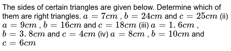 The sides   of certain triangles are given below. Determine which of them are right   triangles. `a=7c m` , `b=24 c m` and `c=25 c m`  (ii) `a=9c m` , `b=16 c m` and `c=18 c m`  (iii) `a=1. 6 c m` , `b=3. 8 c m` and `c=4c m`  (iv) `a=8c m` , `b=10 c m` and `c=6c m`