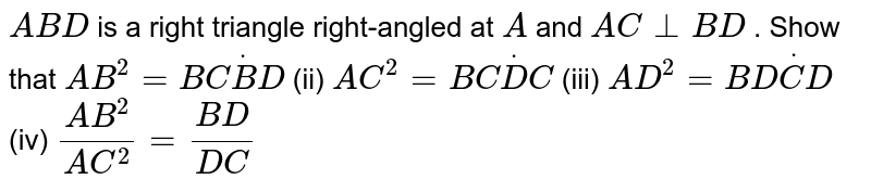 ` A B D` is a right   triangle right-angled at `A` and `A C_|_B D` . Show   that  `A B^2=B CdotB D` (ii) `A C^2=B CdotD C`  (iii) `A D^2=B DdotC D` (iv) `(A B^2)/(A C^2)=(B D)/(D C)`