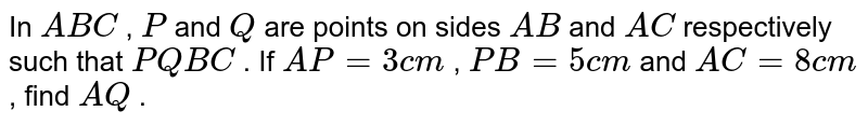 In ` A B C` , `P` and `Q` are points   on sides `A B` and `A C` respectively   such that `P Q  B C` . If `A P=3c m` , `P B=5c m` and `A C=8c m` , find `A Q` .