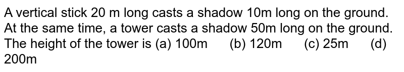 A vertical   stick 20 m long casts a shadow 10m long on the ground. At the same time, a   tower casts a shadow 50m long on the ground. The height of the tower is (a)   100m (b) 120m (c) 25m (d) 200m