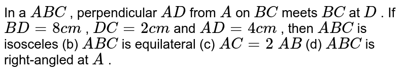 In a ` A B C` ,   perpendicular `A D` from `A` on `B C` meets `B C` at `D` . If `B D=8c m` , `D C=2c m` and `A D=4c m` , then ` A B C` is   isosceles (b) ` A B C` is   equilateral (c) `A C=2\ A B` (d) ` A B C` is   right-angled at `A` .