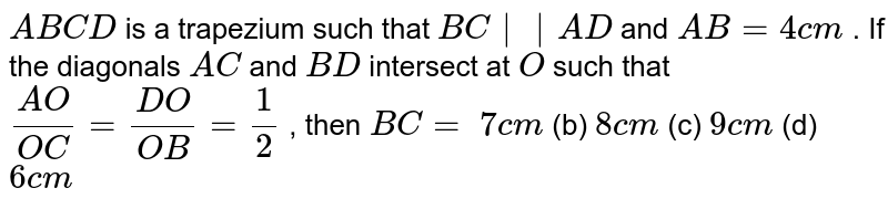 `A B C D` is a   trapezium such that `B C || A D` and `A B=4c m` . If the   diagonals `A C` and `B D` intersect   at `O` such that `(A O)/(O C)=(D O)/(O B)=1/2` , then `B C=`  `7c m` (b) `8c m` (c) `9c m` (d) `6c m`