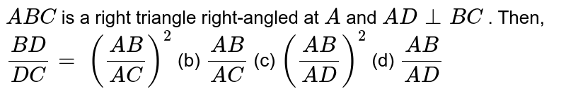 ` A B C` is a right   triangle right-angled at `A` and `A D_|_B C` . Then, `(B D)/(D C)=`  `((A B)/(A C))^2` (b) `(A B)/(A C)` (c) `((A B)/(A D))^2` (d) `(A B)/(A D)`