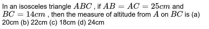In an   isosceles triangle `A B C` , if `A B=A C=25 c m` and `B C=14 c m` , then the   measure of altitude from `A` on `B C` is (a)   20cm (b) 22cm (c) 18cm (d) 24cm
