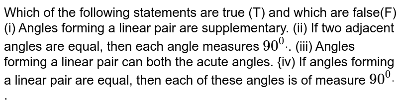Which of the following   statements are true (T) and which are false(F) (i) Angles forming a linear pair are supplementary. (ii) If two adjacent angles are equal, then each angle measures `90^0dot`. (iii) Angles forming a linear pair can both the acute angles. {iv) If angles forming a linear pair are equal, then each of these angles is of measure `90^0dot`.