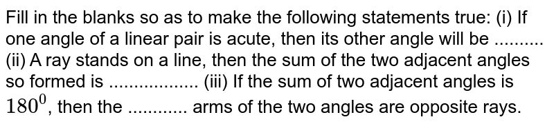 Fill in the blanks so as to make the following statements true: (i) If one angle of a linear pair is acute, then its other angle will be .......... (ii) A ray stands on a line, then the sum of the two adjacent angles so formed is .................. (iii) If the sum of two adjacent angles is `180^0`, then the ............ arms of the two angles are opposite rays.
