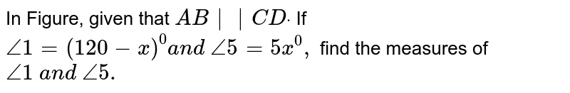 In Figure, given that `A B  C Ddot`  If `/_1=(120-x)^0a n d\ /_5=5x^0,` find the measures of `/_1\ a n d\ /_5.`