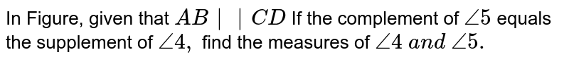 In Figure, given that `A B  C D`  If the complement of `/_5` equals the supplement   of `/_4,` find the measures of `/_4\ a n d\ /_5.`