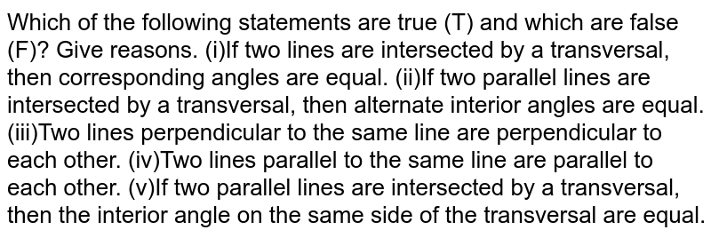 Which of the following   statements are true (T) and which are false (F)? Give reasons. (i)If two lines are intersected by a transversal, then corresponding angles are equal. (ii)If two parallel lines are intersected by a transversal, then alternate interior angles are equal. (iii)Two lines perpendicular to the same line are perpendicular to each other. (iv)Two lines parallel to the same line are parallel to each other. (v)If two parallel lines are intersected by a transversal, then the interior angle on the same side of   the transversal are equal.