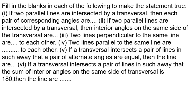 Fill in the blanks in   each of the following to make the statement true: (i) If two parallel lines are intersected by a transversal, then each pair of corresponding angles   are.... (ii) If two parallel lines are intersected by a transversal, then interior angles on the same side of   the transversal are... (iii) Two lines perpendicular to the same line are.... to each other. (iv) Two lines parallel to the same line are .......... to each other. (v) If a transversal intersects a pair of lines in such away that a pair of alternate angles are   equal, then the line are... (vi) If a transversal intersects a pair of lines in such away that the sum of interior angles on   the same side of transversal is 180,then the line are .......