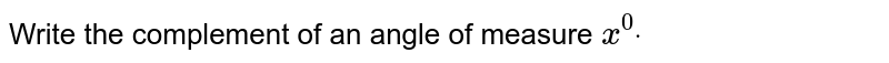 Write the complement of   an angle of measure `x^0dot`