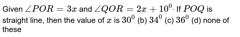 Given `/_P O R=3x` and `/_Q O R=2x+10^0dot` If `P O Q` is straight line, then   the value of `x` is `30^0`  (b)   `34^0`  (c)   `36^0`  (d)   none of these