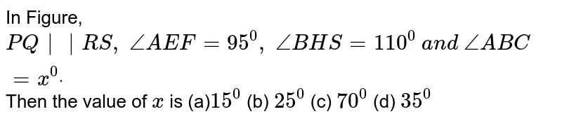 In Figure, `P Q||R S ,\ /_A E F=95^0,\ /_B H S=110^0\ a n d\ /_A B C=x^0dot` Then the value of `x` is            (a)`15^0`  (b)   `25^0`  (c)   `70^0`  (d)   `35^0`