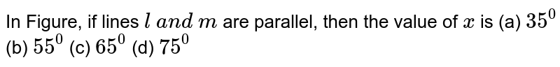 In Figure, if lines `l\ a n d\ m` are parallel, then the   value of `x` is                     (a) `35^0`  (b) `55^0`  (c) `65^0`  (d) `75^0`