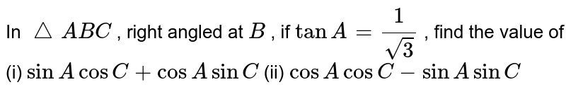 In ` /_\A B C` , right   angled at `B` , if `tanA=1/(sqrt(3))` , find the   value of (i) `sinAcosC+cosAsinC` (ii) `cosAcosC-sinAsinC`
