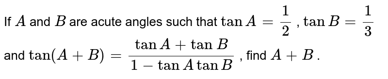 If `A` and `B` are acute   angles such that `tanA=1/2` , `tanB=1/3` and `tan(A+B)=(tanA+tan\ B)/(1-tanAtanB)` , find `A+B` .