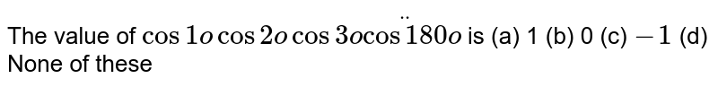 The value   of `cos1ocos2ocos3oddotcos180o` is (a) 1 (b) 0 (c) `-1` (d) None of   these