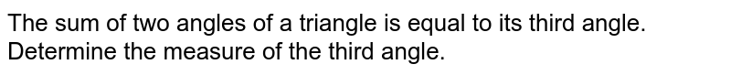 The sum of two angles   of a triangle is equal to its third angle. Determine the measure of the third   angle.