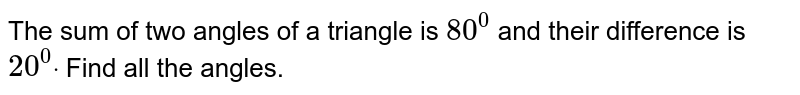 The sum of two angles   of a triangle is `80^0` and their difference is   `20^0dot` Find all the angles.