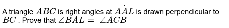 A triangle `A B C` is right angles at `AdotA L` is drawn perpendicular   to `B C` . Prove that `/_B A L=\ /_A C B`