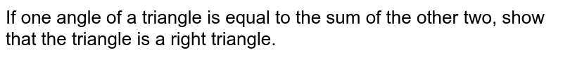 If one angle of a   triangle is equal to the sum of the other two, show that the triangle is a   right triangle.