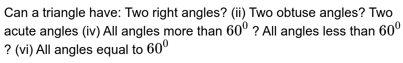 Can a triangle have: Two right angles? (ii) Two obtuse angles? Two acute angles (iv) All angles more than `60^0` ? All angles less than `60^0` ? (vi)   All angles equal to `60^0`