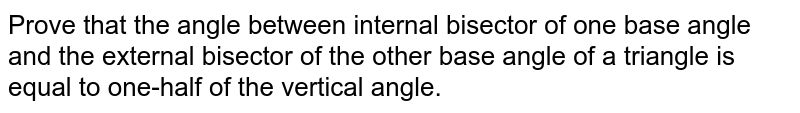 Prove that the angle   between internal bisector of one base angle and the external bisector of the   other base angle of a triangle is equal to one-half of the vertical angle.