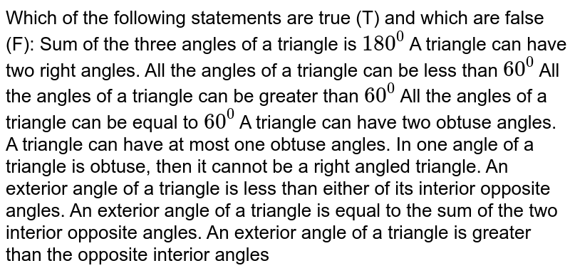 Which of the following   statements are true (T) and which are false (F): Sum of the three angles   of a triangle is `180^0`  A triangle can have two   right angles. All the angles of a   triangle can be less than `60^0`  All the angles of a   triangle can be greater than `60^0`  All the angles of a   triangle can be equal to `60^0`  A triangle can have two   obtuse angles. A triangle can have at   most one obtuse angles. In one angle of a triangle   is obtuse, then it cannot be a right angled triangle. An exterior angle of a   triangle is less than either of its interior opposite angles. An exterior angle of a   triangle is equal to the sum of the two interior opposite angles. An exterior angle of a   triangle is greater than the opposite interior angles