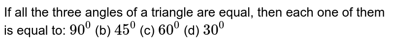 If all the three angles   of a triangle are equal, then each one of them is equal to: `90^0`  (b)   `45^0`  (c)   `60^0`  (d) `30^0`
