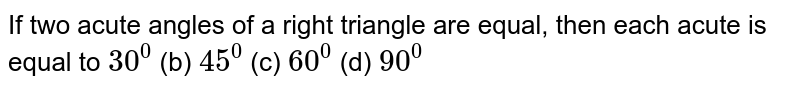 If two acute angles of   a right triangle are equal, then each acute is equal to `30^0`  (b)   `45^0`  (c) `60^0`  (d)   `90^0`