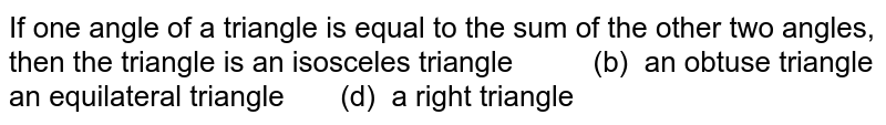 If one angle of a   triangle is equal to the sum of the other two angles, then the triangle is  an isosceles   triangle (b) an obtuse triangle an equilateral   triangle (d) a right triangle