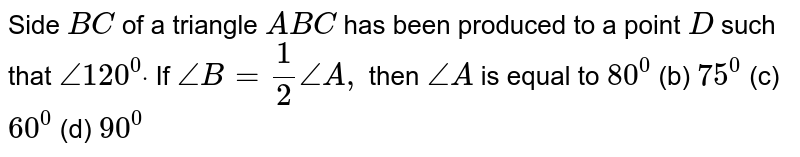 Side `B C` of a triangle `A B C` has been produced to a   point `D` such that `/_120^0dot` If `/_B=1/2/_A ,` then `/_A` is equal to `80^0`  (b)   `75^0`  (c) `60^0`  (d)   `90^0`