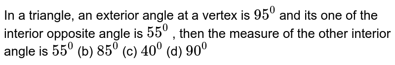 In a triangle, an   exterior angle at a vertex is `95^0` and its one of the   interior opposite angle is `55^0` , then the measure of   the other interior angle is `55^0`  (b)   `85^0`  (c) `40^0`  (d)   `90^0`