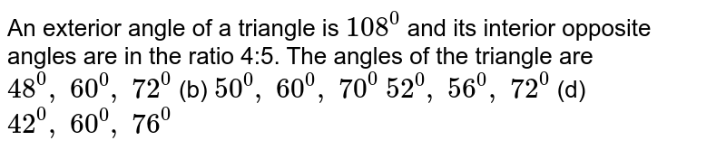 An exterior angle of a   triangle is `108^0` and its interior   opposite angles are in the ratio 4:5. The angles of the triangle are `48^0,\ 60^0,\ 72^0`  (b) `50^0,\ 60^0,\ 70^0`  `52^0,\ 56^0,\ 72^0`  (d) `42^0,\ 60^0,\ 76^0`