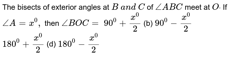 The bisects of exterior   angles at `B\ a n d\ C` of `/_A B C` meet at `Odot` If `/_A=x^0,` then `/_B O C=`  `90^0+(x^0)/2`  (b) `90^0-(x^0)/2`   `180^0+(x^0)/2`  (d) `180^0-(x^0)/2`