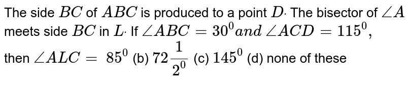 The side `B C` of ` A B C` is produced to a point `Ddot` The bisector of `/_A` meets side `B C` in `Ldot` If `/_A B C=30^0a n d\ /_A C D=115^0,` then `/_A L C=`  `85^0`  (b)   `72 1/2^0`  (c)   `145^0`  (d)   none of these