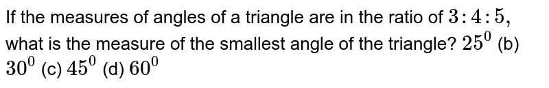 If the measures of   angles of a triangle are in the ratio of `3:4:5,` what is the measure of   the smallest angle of the triangle? `25^0`  (b) `30^0`  (c) `45^0`  (d) `60^0`
