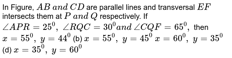 In Figure, `A B\ a n d\ C D` are parallel lines and   transversal `E F` intersects them at `P\ a n d\ Q` respectively. If `/_A P R=25^0,\ /_R Q C=30^0a n d\ /_C Q F=65^0,` then `x=55^0,\ y=44^0`  (b) `x=55^0,\ y=45^0`  `x=60^0,\ y=35^0`  (d) `x=35^0,\ y=60^0`