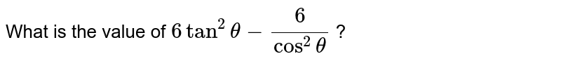 What is the   value of `6tan^2theta-6/(cos^2theta)` ?