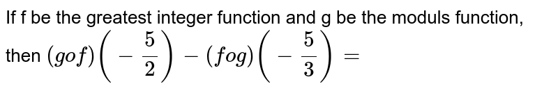 If f be the greatest integer function and g be the moduls function, then `(gof) (-(5)/(2)) - (fog ) (-(5)/(3))=`