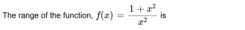 The range of the function, `f (x) = (1+ x ^(2))/(x ^(2))` is