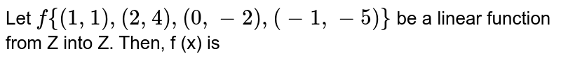 Let `f {(1,1), (2,4), (0,-2), (-1,-5)}` be a linear function from Z into Z. Then, f (x) is