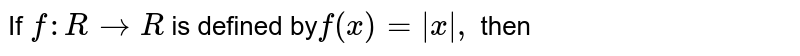 If `f:R to R` is defined by` f(x)=|x|,` then