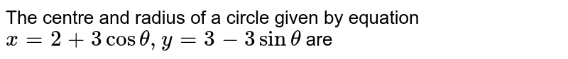 The centre and radius of a circle given by equation `x =2 +3 cos theta, y =3-3 sin theta` are