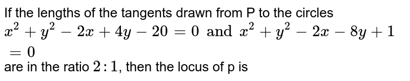 If the lengths of the tangents drawn from P to the circles `x ^(2) + y ^(2) -2x + 4y -20=0 and x ^(2) + y^(2) -2x -8y +1=0`  are in the ratio `2:1`, then the locus of p is