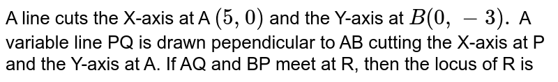 A line cuts the X-axis at A `(5,0)` and the Y-axis at `B(0,-3).` A variable line PQ is drawn pependicular to AB cutting the X-axis at P and the Y-axis at A. If AQ and BP meet at R, then the locus of R is